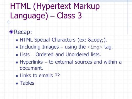 HTML (Hypertext Markup Language) – Class 3 Recap: HTML Special Characters (ex: ©). Including Images – using the tag. Lists – Ordered and Unordered.