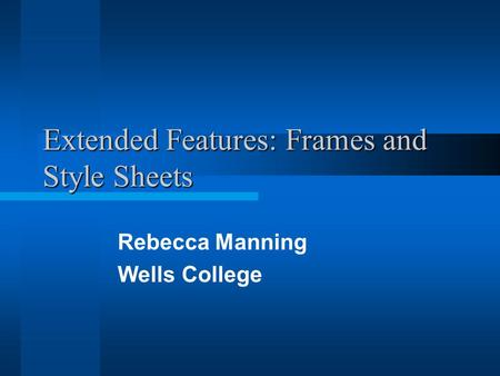 Extended Features: Frames and Style Sheets Rebecca Manning Wells College.