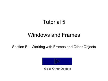Tutorial 5 Windows and Frames Section B - Working with Frames and Other Objects Go to Other Objects.