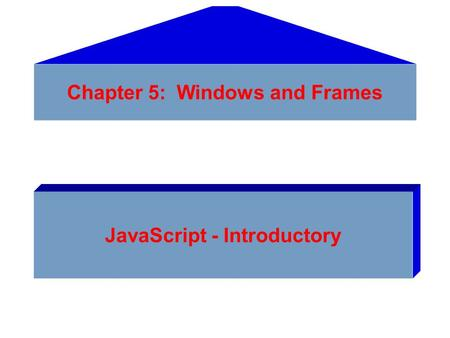 Chapter 5: Windows and Frames JavaScript - Introductory.
