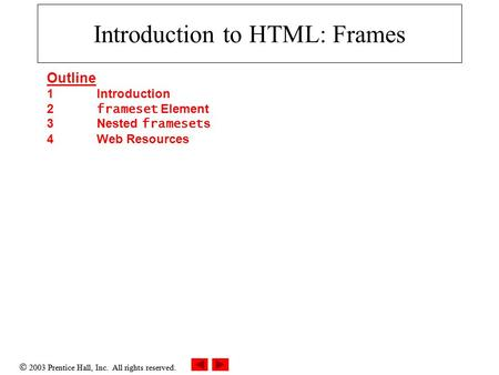  2003 Prentice Hall, Inc. All rights reserved. Introduction to HTML: Frames Outline 1 Introduction 2 frameset Element 3 Nested frameset s 4 Web Resources.