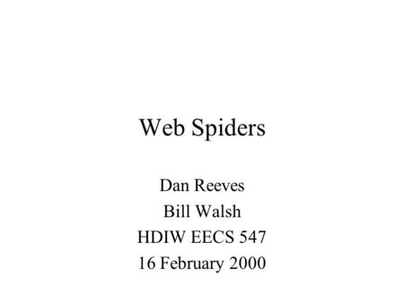 Web Spiders Dan Reeves Bill Walsh HDIW EECS 547 16 February 2000.