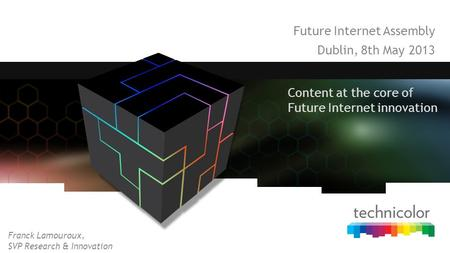 Future Internet Assembly Dublin, 8th May 2013 Content at the core of Future Internet innovation Franck Lamouroux, SVP Research & Innovation.