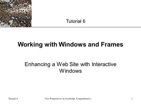 XP Tutorial 6 New Perspectives on JavaScript, Comprehensive1 Working with Windows and Frames Enhancing a Web Site with Interactive Windows.