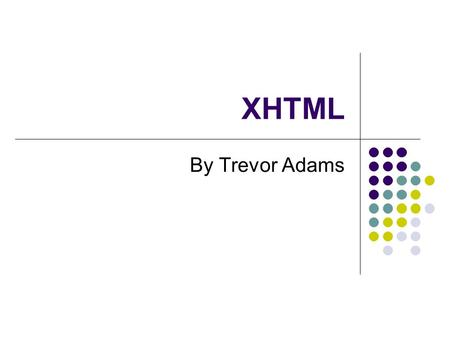 XHTML By Trevor Adams. Topics Covered XHTML eXtensible HyperText Mark-up Language The beginning – HTML Web Standards Concept and syntax Elements (tags)