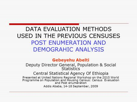 DATA EVALUATION METHODS USED IN THE PREVIOUS CENSUSES POST ENUMERATION AND DEMOGRAHIC ANALYSIS Gebeyehu Abelti Deputy Director General, Population & Social.