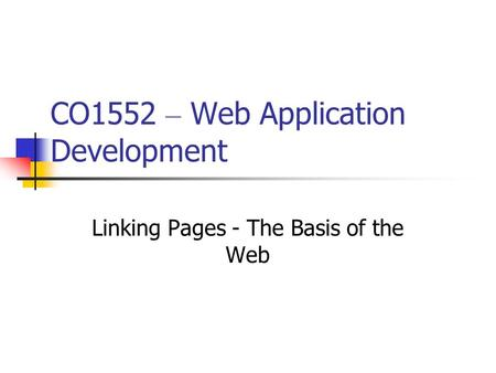 CO1552 – Web Application Development Linking Pages - The Basis of the Web.