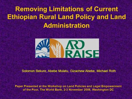 Removing Limitations of Current Ethiopian Rural Land Policy and Land Administration Paper Presented at the Workshop on Land Policies and Legal Empowerment.