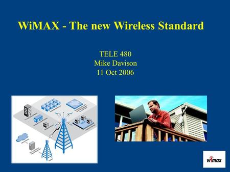 WiMAX - The new Wireless Standard TELE 480 Mike Davison 11 Oct 2006.