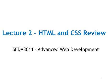 Lecture 2 - HTML and CSS Review SFDV3011 – Advanced Web Development 1.