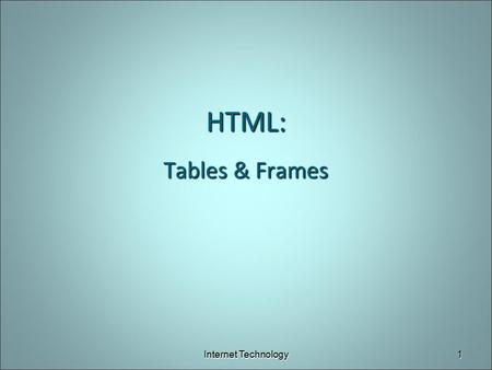 HTML: Tables & Frames Internet Technology.