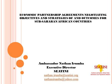 ECONOMIC PARTNERSHIP AGREEMENTS NEGOTIATING OBJECTIVES AND STRATEGIES OF AND OUTCOMES FOR SUB-SAHARAN AFRICAN COUNTRIES Ambassador Nathan Irumba Executive.