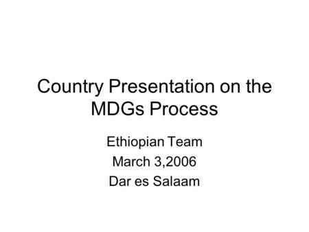 Country Presentation on the MDGs Process Ethiopian Team March 3,2006 Dar es Salaam.