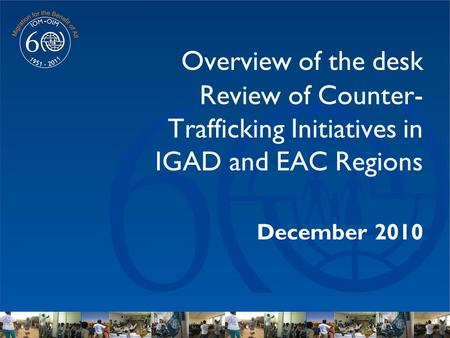 Overview of the desk Review of Counter- Trafficking Initiatives in IGAD and EAC Regions December 2010.