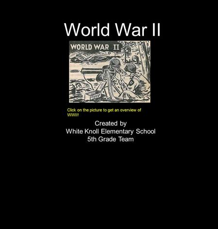 World War II Click on the picture to get an overview of WWII! Created by White Knoll Elementary School 5th Grade Team.