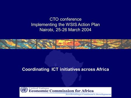 CTO conference Implementing the WSIS Action Plan Nairobi, 25-26 March 2004 Coordinating ICT initiatives across Africa.