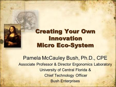 Creating Your Own Innovation Micro Eco-System Pamela McCauley Bush, Ph.D., CPE Associate Professor & Director Ergonomics Laboratory University of Central.