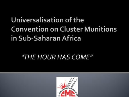 """THE HOUR HAS COME"". A PRESENTATION AT THE ACCRA UNIVERSALISATION MEETING Accra, Ghana. 28-30 MAY 2012 BY DR ROBERT MTONGA CLUSTER MUNITIONS COALITION."