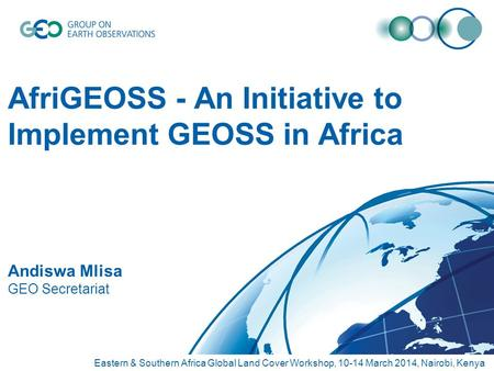 AfriGEOSS - An Initiative to Implement GEOSS in Africa Andiswa Mlisa GEO Secretariat Eastern & Southern Africa Global Land Cover Workshop, 10-14 March.