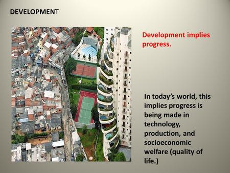 DEVELOPMENT Development implies progress. In today's world, this implies progress is being made in technology, production, and socioeconomic welfare (quality.