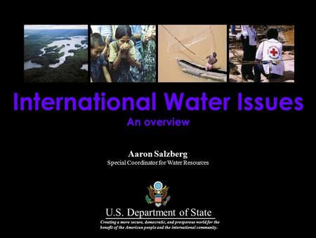 Aaron Salzberg Special Coordinator for Water Resources International Water Issues An overview U.S. Department of State Creating a more secure, democratic,
