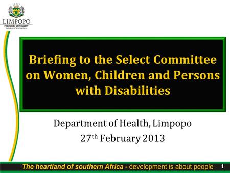 Briefing to the Select Committee on Women, Children and Persons with Disabilities Department of Health, Limpopo 27 th February 2013 1.