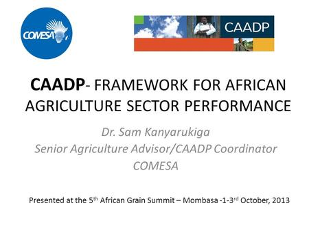 CAADP - FRAMEWORK FOR AFRICAN AGRICULTURE SECTOR PERFORMANCE Dr. Sam Kanyarukiga Senior Agriculture Advisor/CAADP Coordinator COMESA Presented at the 5.