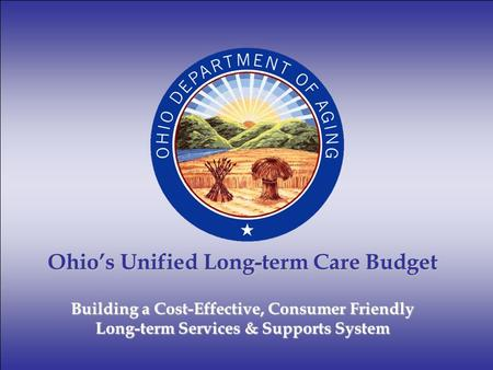 Ohio's Unified Long-term Care Budget Building a Cost-Effective, Consumer Friendly Long-term Services & Supports System.