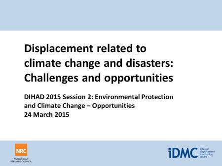 Displacement related to climate change and disasters: Challenges and opportunities DIHAD 2015 Session 2: Environmental Protection and Climate Change –
