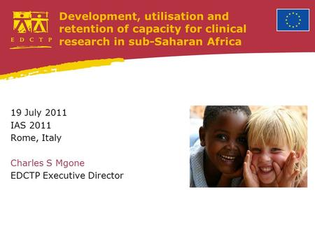 Development, utilisation and retention of capacity for clinical research in sub-Saharan Africa 19 July 2011 IAS 2011 Rome, Italy Charles S Mgone EDCTP.