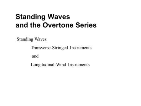 Standing Waves and the Overtone Series Standing Waves: Transverse-Stringed Instruments and Longitudinal-Wind Instruments.