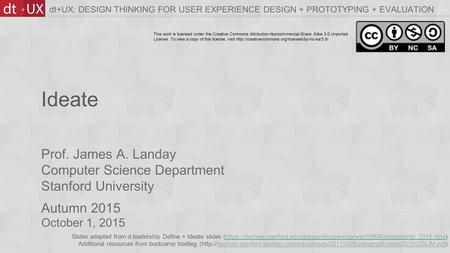 Prof. James A. Landay Computer Science Department Stanford University Autumn 2015 dt+UX: DESIGN THINKING FOR USER EXPERIENCE DESIGN + PROTOTYPING + EVALUATION.