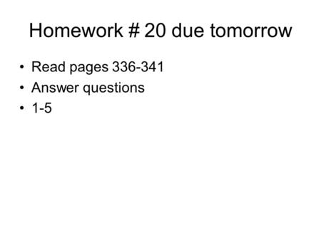 Homework # 20 due tomorrow Read pages 336-341 Answer questions 1-5.