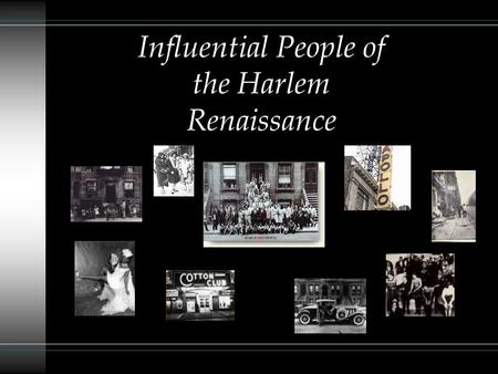 "Influential People of the Harlem Renaissance The New Negro ""From 1920 until about 1930 an unprecedented outburst of creative activity among African-"
