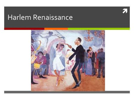  Harlem Renaissance. What is it? The Harlem Renaissance was a flowering of African American culture which was expressed through –Paintings –Music –Dance.