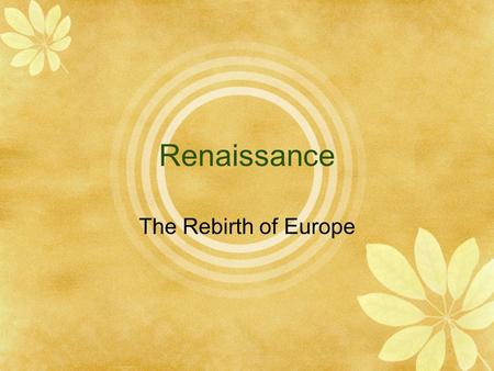 Renaissance The Rebirth of Europe. Humanism and Secular Life  Study of classical texts that focused on potential human achievement  Artists to carry.