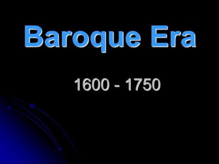 "Baroque Era 1600 - 1750. Baroque = ""Age of Excess"" Extravagant Style, Excessive, Massive, Ornamented."