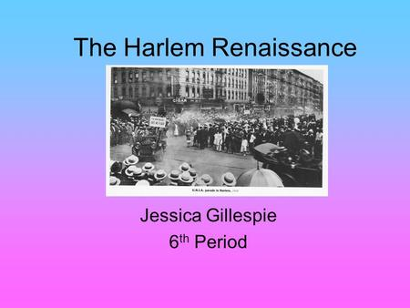 The Harlem Renaissance Jessica Gillespie 6 th Period.