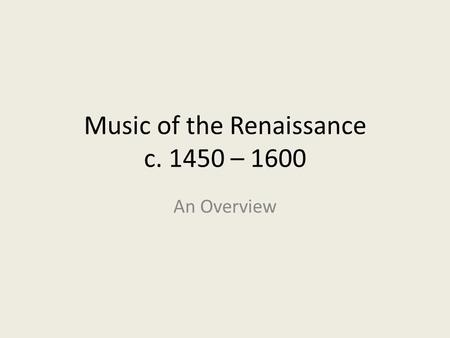 Music of the Renaissance c. 1450 – 1600 An Overview.