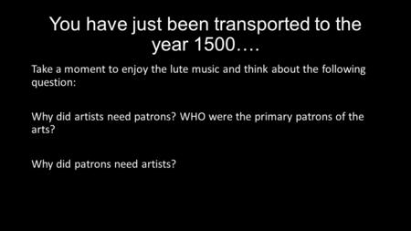 You have just been transported to the year 1500…. Take a moment to enjoy the lute music and think about the following question: Why did artists need patrons?