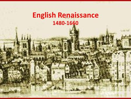 English Renaissance 1480-1660. Key Factors of the Renaissance 1.The adoption of a humanist philosophy 2.The recovery of Greek & Roman classical literature.