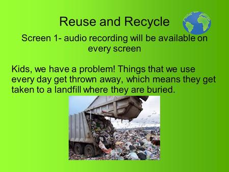 Reuse and Recycle Screen 1- audio recording will be available on every screen Kids, we have a problem! Things that we use every day get thrown away, which.