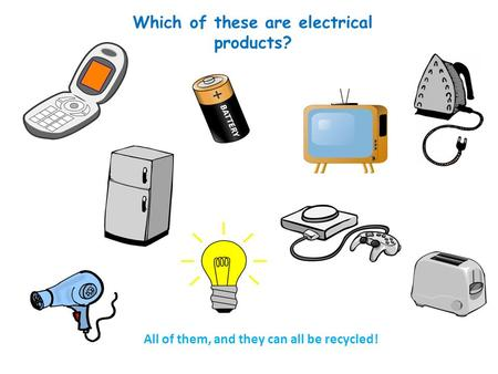 Which of these are electrical products? All of them, and they can all be recycled!