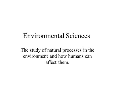 Environmental Sciences The study of natural processes in the environment and how humans can affect them.