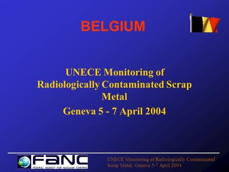UNECE Monitoring of Radiologically Contaminated Scrap Metal. Geneva 5-7 April 2004 BELGIUM UNECE Monitoring of Radiologically Contaminated Scrap Metal.