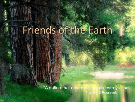 "Friends of the Earth ""A nation that destroys its soil destroys itself"" Franklin D Roosevelt."