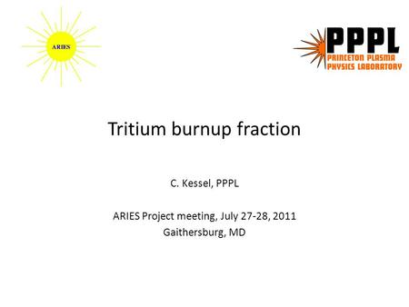 Tritium burnup fraction C. Kessel, PPPL ARIES Project meeting, July 27-28, 2011 Gaithersburg, MD.