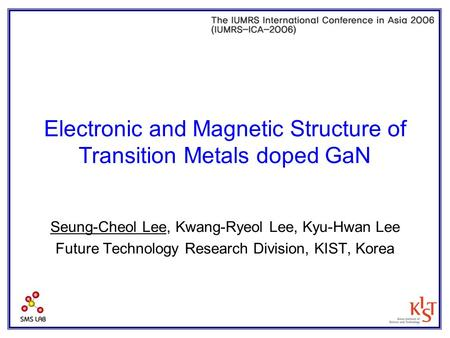 Electronic and Magnetic Structure of Transition Metals doped GaN Seung-Cheol Lee, Kwang-Ryeol Lee, Kyu-Hwan Lee Future Technology Research Division, KIST,
