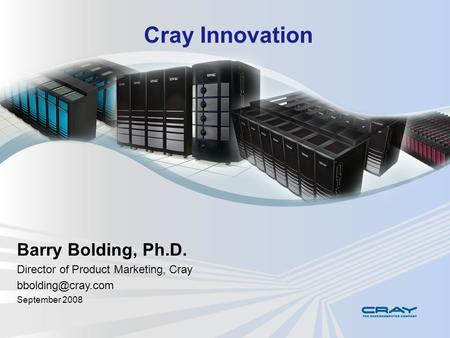 Cray Innovation Barry Bolding, Ph.D. Director of Product Marketing, Cray September 2008.