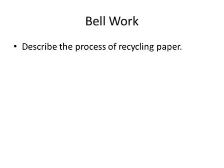 Bell Work Describe the process of recycling paper.